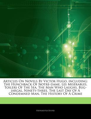 Articles on Novels by Victor Hugo, Including: The Hunchback of Notre-Dame, Les MIS Rables, Toilers of the Sea, the Man Who Laughs, Bug-Jargal, Ninety-Three, the Last Day of a Condemned Man, the History of a Crime