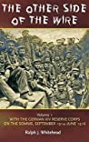 The Other Side Of The Wire Volume 1: With The German Xiv Reserve Corps On The Somme, September 1914 June 1916 (Blue Jacket Bks)