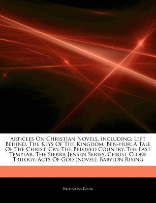 Articles on Christian Novels, Including: Left Behind, the Keys of the Kingdom, Ben-Hur: A Tale of the Christ, Cry, the Beloved Country, the Last Templar, the Sierra Jensen Series, Christ Clone Trilogy, Acts of God (Novel), Babylon Rising