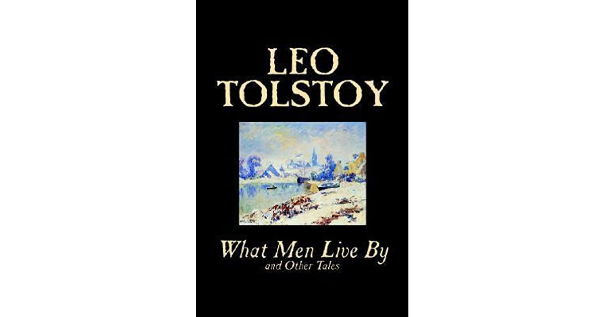tolstoy s what men live by For man to be able to live he must either not see the but the enormous masses of men complement it with tolstoy's subsequent opus of philosophical.