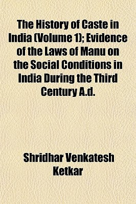 The History of Caste in India (Volume 1); Evidence of the Laws of Manu on the Social Conditions in India During the Third Century A.D.
