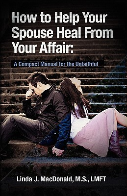 How to Help Your Spouse Heal from Your Affair by Linda J. MacDonald
