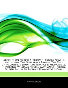 Articles on British Alternate History Novels, Including: The Difference Engine, the Time Ships, Anti-Ice, Jonathan Strange & MR Norrell, Headlong (Williams Novel), Bartimaeus Trilogy, British Empire in Fiction, Romanitas (Novel)