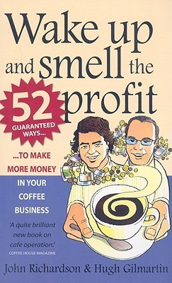 Wake Up and Smell the Profit - 52 Guaranteed Ways to Make More Money in Your Coffee Business