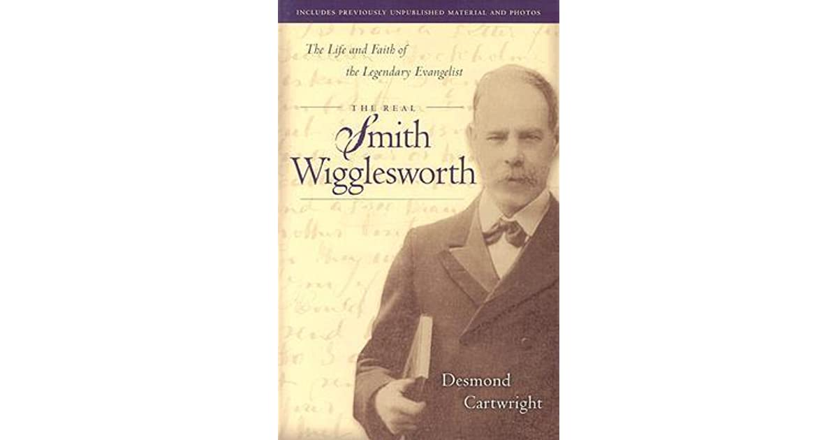 The Real Smith Wigglesworth The Life And Faith Of The Legendary