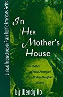 In Her Mother's House: The Politics of Asian American Mother-Daughter Writing: The Politics of Asian American Mother-Daughter Writing