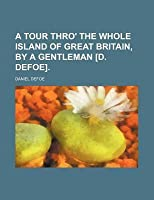A Tour Thro' the Whole Island of Great Britain, by a Gentleman [D. Defoe].