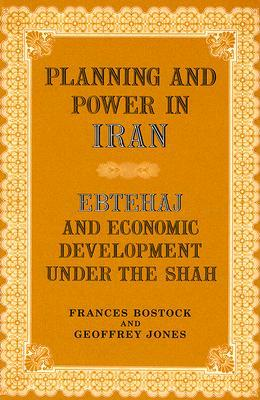 Planning and Power in Iran: Ebtehaj and Economic Development Under the Shah