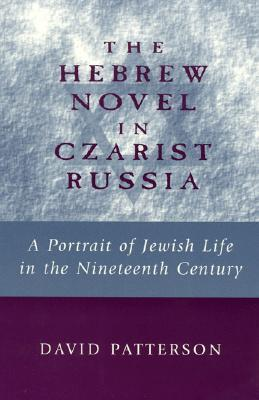 The Hebrew Novel in Czarist Russia: A Portrait of Jewish Life in the Nineteenth Century  by  David Patterson
