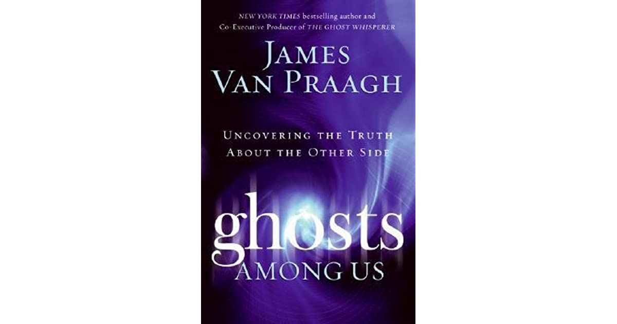 Ghosts Among Us Uncovering The Truth About The Other Side By James Van Praagh