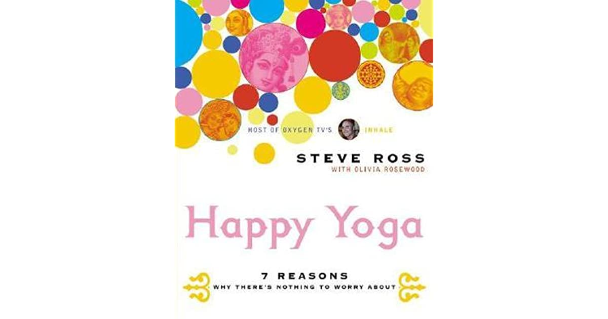 724deefecff82 Happy Yoga: 7 Reasons Why There's Nothing to Worry About by Steve Ross