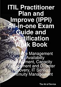 Itil Practitioner Plan and Improve (Ippi) All-In-One Exam Guide and Certification Work Book; It Service Management with Availabilty Management, Capacity Management and Disaster Recovery, It Service Continuity Management