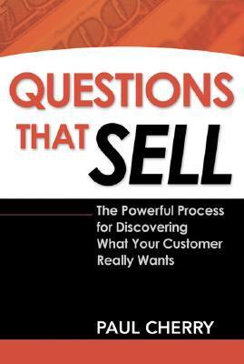 Questions That Sell- The Powerful Process for Discovering What Your Customer Really Wants