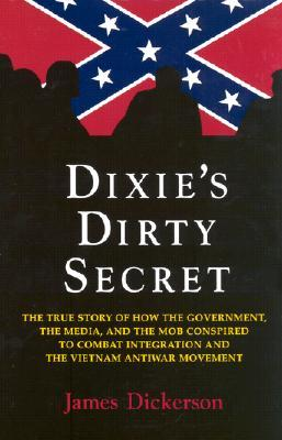 Dixie's Dirty Secret: True Story of How the Government, the Media and the Mob Conspired to Combat Integration and the Anti-Vietnam War Movement: True Story of How the Government, the Media and the Mob Conspired to Combat Integration and the Anti-Vietna...