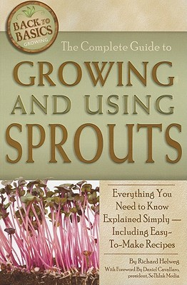The Complete Guide to Growing and Using Sprouts: Everything You Need to Know Explained Simply - Including Easy-To-Make Recipes