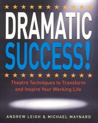 DRAMATIC-Success-at-Work-Using-Theatre-Skills-to-Improve-Your-Performance-and-Transform-Your-Business-Life