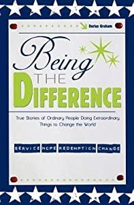 Being the Difference: True Stories of Ordinary People Doing Extraordinary Things to Change the World
