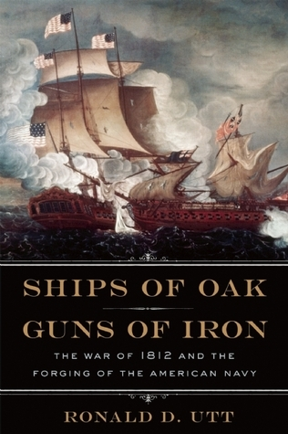 Ships of Oak, Guns of Iron The War of 1812 and the Forging of the American Navy