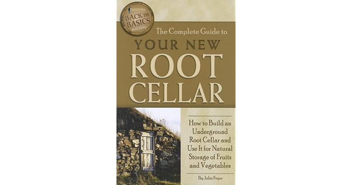 The Complete Guide To Your New Root Cellar: How To Build An Underground  Root Cellar And Use It For Natural Storage Of Fruits And Vegetables By  Julie Fryer