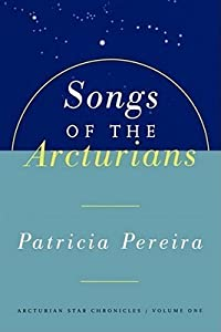 Songs Of The Arcturians: Arcturian Star Chronicles Book 1