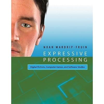 Expressive Processing: Digital Fictions, Computer Games, and