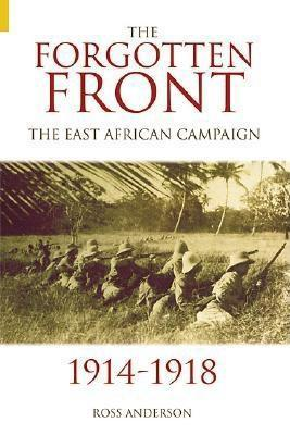 The Forgotten Front The East African Campaign 1914-1918