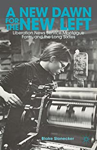 A New Dawn for the New Left: Liberation News Service, Montague Farm, and the Long Sixties