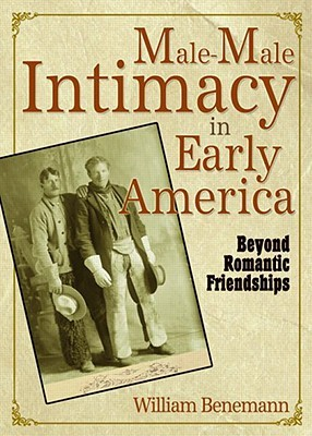 Male Male Intimacy In Early America: Beyond Romantic Friendships