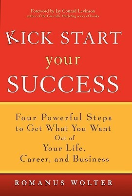 Kick Start Your Success  Four Powerful Steps to Get What You Want Out of Your Life, Career, and Business (2006, Wiley)