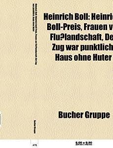 Heinrich Boll: Heinrich-Boll-Preis, Frauen VOR Flusslandschaft, Die Verlorene Ehre Der Katharina Blum, Der Zug War Punktlich, Haus Ohne Huter