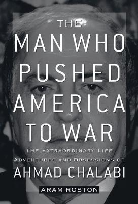 The Man Who Pushed America to War  The Extraordinary Life, Adventures, and Obsessions of Ahmad Chalabi