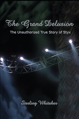 The Grand Delusion: The Unauthorized True Story of Styx