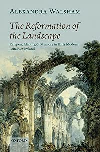 The Reformation of the Landscape: Religion, Identity, and Memory in Early Modern Britain and Ireland