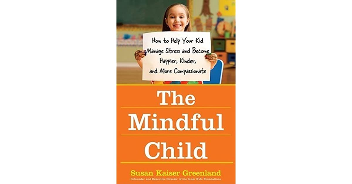 The Mindful Child >> The Mindful Child How To Help Your Kid Manage Stress And Become