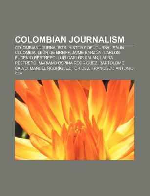 Colombian Journalism: Colombian Journalists, History of Journalism in Colombia, Leon de Greiff, Jaime Garzon, Carlos Eugenio Restrepo