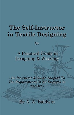 The Self-Instructor In Textile Designing - Or, A Practical Guide In Designing & Weaving - An Instructor & Guide Adapted To The Requirements Of All Engaged In The Art - The Most Practical An Complete Work On Designing And Weaving Ever Offered To The Craft