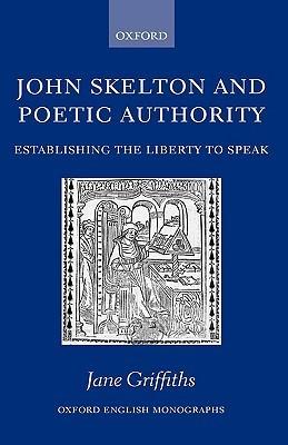 John Skelton and Poetic Authority Defining the Liberty to Speak