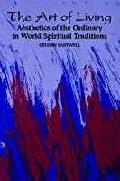 The Art of Living: Aesthetics of the Ordinary in World Spiritual Traditions
