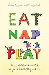 Eat, Nap, Play: How to Get Even More Out of Your Child's Day for Less
