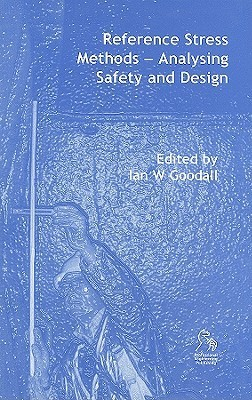 Reference Stress Methods: Analysing Safety and Design  by  Ian W. Goodall