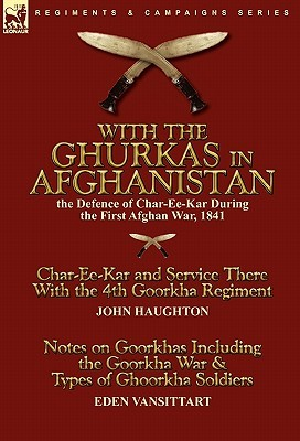 With the Ghurkas in Afghanistan: the Defence of Char-Ee-Kar During the First Afghan War, 1841---Char-Ee-Kar and Service There With the 4th Goorkha Regiment andNotes on Goorkhas Including the Goorkha War & Types of Ghoorkha Soldiers