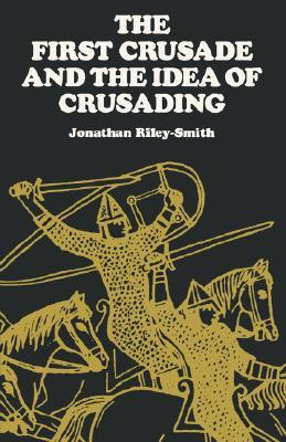 The First Crusade and the Idea of Crusading by Jonathan Riley-Smith