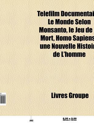 Telefilm Documentaire: Le Monde Selon Monsanto, Le Jeu de La Mort, Homo Sapiens. Une Nouvelle Histoire de L'Homme