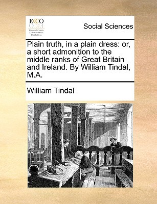 Plain Truth, in a Plain Dress: Or, a Short Admonition to the Middle Ranks of Great Britain and Ireland. by William Tindal, M.A. William Tindal