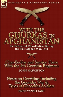 With the Ghurkas in Afghanistan: the Defence of Char-Ee-Kar During the First Afghan War, 1841---Char-Ee-Kar and Service There With the 4th Goorkha Regiment and Notes on Goorkhas Including the Goorkha War & Types of Ghoorkha Soldiers