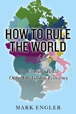 How to Rule the World: The Coming Battle Over the Global Economy