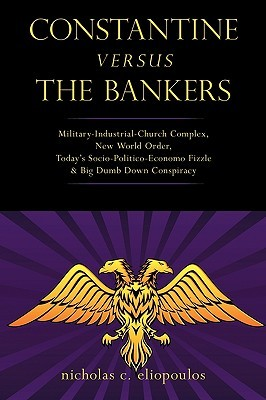 Constantine Versus the Bankers: Military-Industrial-Church Complex, New World Order, Today's Socio-Politico-Economo Fizzle and Big Dumb Down Conspirac