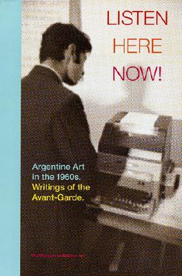 Listen, Here, Now!: Argentine Art of the 1960s: Writings of the Avant-Garde