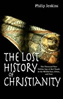 The Lost History Of Christianity: The Thousand Year Golden Age Of The Church In The Middle East, Africa, And Asia