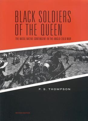 Black Soldiers of the Queen: The Natal Native Contingent in the Anglo-Zulu War